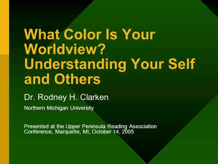 What Color Is Your Worldview? Understanding Your Self and Others Dr. Rodney H. Clarken Northern Michigan University Presented at the Upper Peninsula Reading.