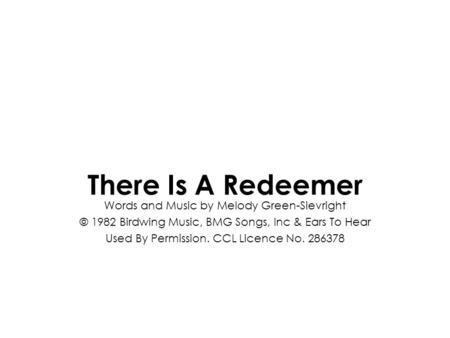 Words and Music by Melody Green-Sievright © 1982 Birdwing Music, BMG Songs, Inc & Ears To Hear Used By Permission. CCL Licence No. 286378 There Is A Redeemer.