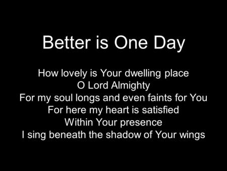 Better is One Day How lovely is Your dwelling place O Lord Almighty For my soul longs and even faints for You For here my heart is satisfied Within Your.