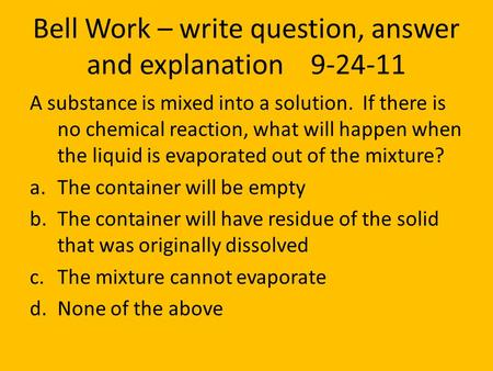 Bell Work – write question, answer and explanation 9-24-11 A substance is mixed into a solution. If there is no chemical reaction, what will happen when.