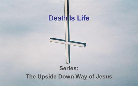 Death Is Life Series: The Upside Down Way of Jesus.