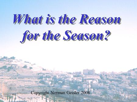 What is the Reason for the Season? Copyright Norman Geisler 2008.