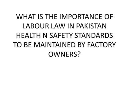 WHAT IS THE IMPORTANCE OF LABOUR LAW IN PAKISTAN HEALTH N SAFETY STANDARDS TO BE MAINTAINED BY FACTORY OWNERS?