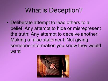 What is Deception? Deliberate attempt to lead others to a belief; Any attempt to hide or misrepresent the truth; Any attempt to deceive another; Making.