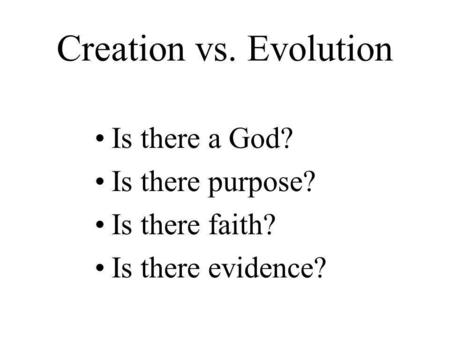 Creation vs. Evolution Is there a God? Is there purpose? Is there faith? Is there evidence?