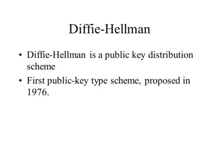 Diffie-Hellman Diffie-Hellman is a public key distribution scheme First public-key type scheme, proposed in 1976.