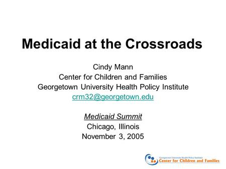 Medicaid at the Crossroads Cindy Mann Center for Children and Families Georgetown University Health Policy Institute Medicaid Summit.