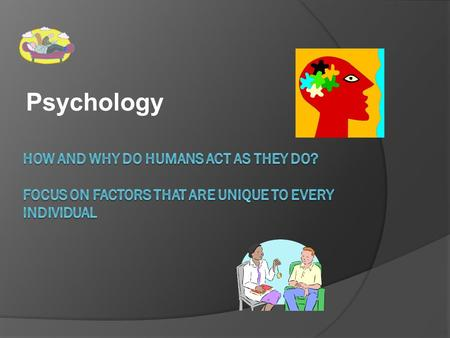Psychology HOW AND WHY DO HUMANS ACT AS THEY DO? FOCUS ON FACTORS THAT ARE UNIQUE TO EVERY INDIVIDUAL.
