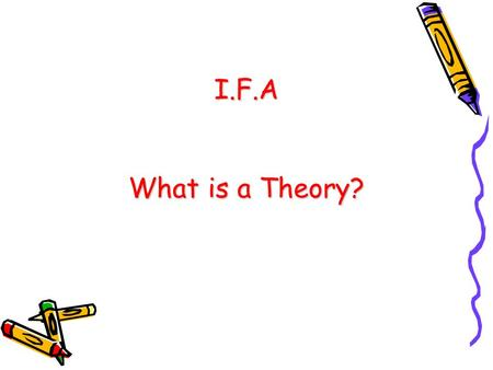 I.F.A What is a Theory?. What is a Theory? An organized set of concepts, explanations, and principles of some aspect of human experience (Littlejohn &
