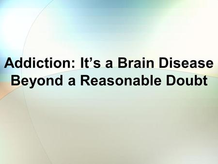 Addiction: Its a Brain Disease Beyond a Reasonable Doubt.