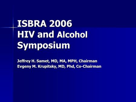ISBRA 2006 HIV and Alcohol Symposium Jeffrey H. Samet, MD, MA, MPH, Chairman Evgeny M. Krupitsky, MD, Phd, Co-Chairman.