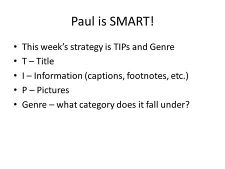 Paul is SMART! This weeks strategy is TIPs and Genre T – Title I – Information (captions, footnotes, etc.) P – Pictures Genre – what category does it fall.