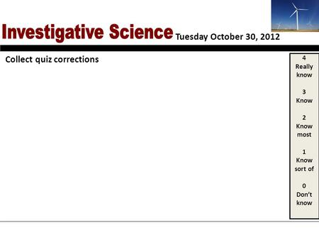 Tuesday October 30, 2012 4 Really know 3 Know 2 Know most 1 Know sort of 0 Dont know Collect quiz corrections.
