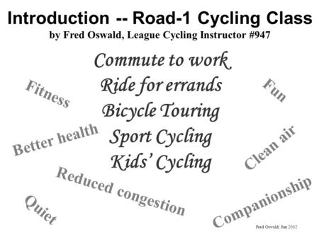 Introduction -- Road-1 Cycling Class by Fred Oswald, League Cycling Instructor #947 Commute to work Ride for errands Bicycle Touring Sport Cycling Kids.