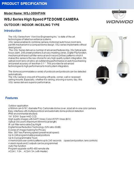 Model Name: WSJ-300HP/HN WSJ Series High Speed PTZ DOME CAMERA OUTDOOR / INDOOR /INCEILING TYPE PRODUCT SPECIFICATION The WSJ Series from WonWoo Engineering.
