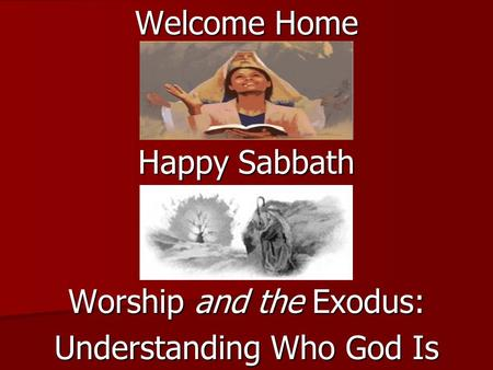 Welcome Home Happy Sabbath Worship and the Exodus: Understanding Who God Is.