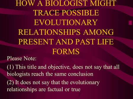 HOW A BIOLOGIST MIGHT TRACE POSSIBLE EVOLUTIONARY RELATIONSHIPS AMONG PRESENT AND PAST LIFE FORMS Please Note: (1) This title and objective, does not say.