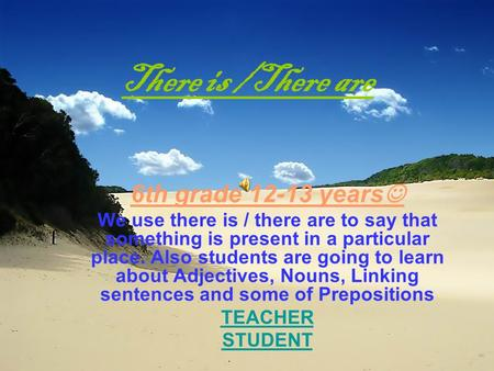 There is /There are 6th grade 12-13 years We use there is / there are to say that something is present in a particular place. Also students are going.