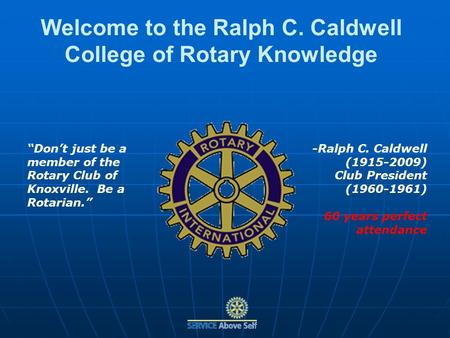 Welcome to the Ralph C. Caldwell College of Rotary Knowledge Dont just be a member of the Rotary Club of Knoxville. Be a Rotarian. -Ralph C. Caldwell (1915-2009)