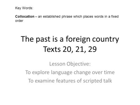 The past is a foreign country Texts 20, 21, 29 Lesson Objective: To explore language change over time To examine features of scripted talk Key Words: Collocation.