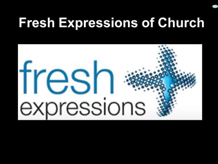 Fresh Expressions of Church. So what is church ?