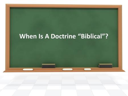When Is A Doctrine Biblical?. God wants us to have teaching (doctrine) in our lives (sermons, personal beliefs, etc.) that is based upon nothing other.