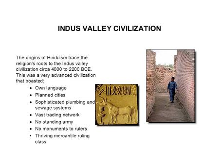 INDUS VALLEY CIVILIZATION The origins of Hinduism trace the religion's roots to the Indus valley civilization circa 4000 to 2200 BCE. This was a very advanced.
