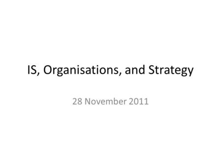 IS, Organisations, and Strategy 28 November 2011.
