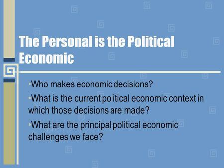 The Personal is the Political Economic Who makes economic decisions? What is the current political economic context in which those decisions are made?