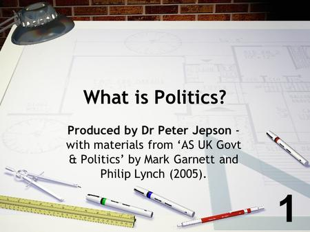 What is Politics? Produced by Dr Peter Jepson - with materials from AS UK Govt & Politics by Mark Garnett and Philip Lynch (2005). 1.