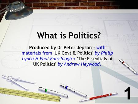 What is Politics? Produced by Dr Peter Jepson - with materials from UK Govt & Politics by Philip Lynch & Paul Fairclough + The Essentials of UK Politics.