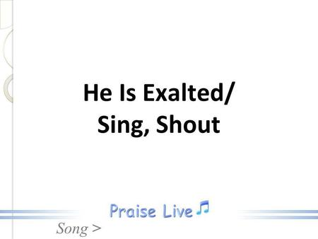 Song > He Is Exalted/ Sing, Shout. Song > He is exalted the King is exalted on high, I will praise Him. He is exalted forever exalted and I will praise.