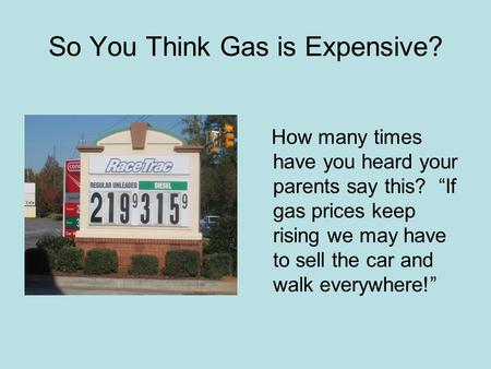 So You Think Gas is Expensive? How many times have you heard your parents say this? If gas prices keep rising we may have to sell the car and walk everywhere!
