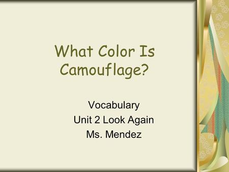 What Color Is Camouflage? Vocabulary Unit 2 Look Again Ms. Mendez.