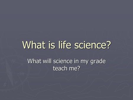 What is life science? What will science in my grade teach me?