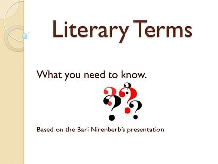 Literary Terms What you need to know. Based on the Bari Nirenberbs presentation.