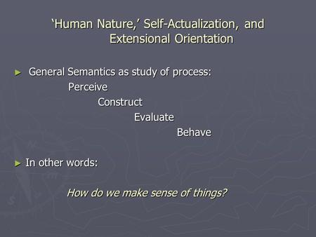 Human Nature, Self-Actualization, and Extensional Orientation General Semantics as study of process: General Semantics as study of process: Perceive Perceive.