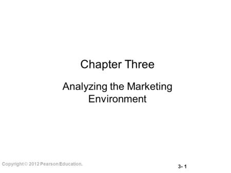 3- 1 Copyright © 2012 Pearson Education. Chapter Three Analyzing the Marketing Environment.