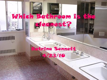 Which Bathroom is the cleanest? Katrina Sennett 4/23/10.
