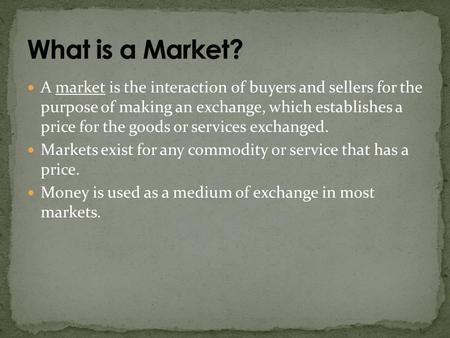 A market is the interaction of buyers and sellers for the purpose of making an exchange, which establishes a price for the goods or services exchanged.
