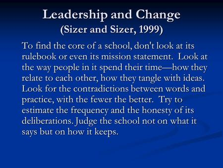 Leadership and Change (Sizer and Sizer, 1999) To find the core of a school, don't look at its rulebook or even its mission statement. Look at the way people.