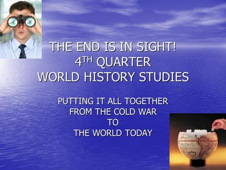 THE END IS IN SIGHT! 4 TH QUARTER WORLD HISTORY STUDIES PUTTING IT ALL TOGETHER FROM THE COLD WAR TO THE WORLD TODAY.