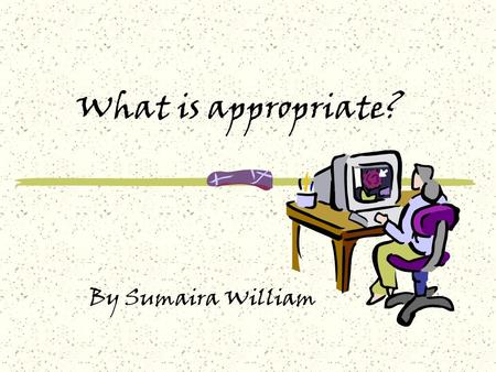 What is appropriate? By Sumaira William. My Classes I teach: 7 th General science 9 th Biology & Chemistry School: Karachi Grammar School - Middle Section.