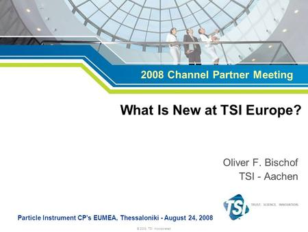 © 2008, TSI Incorporated Oliver F. Bischof TSI - Aachen Particle Instrument CPs EUMEA, Thessaloniki - August 24, 2008 What Is New at TSI Europe? 2008 Channel.