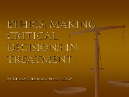 Ethics: Making Critical Decisions in Treatment Patricia Sherman, Ph.D., LCSW.