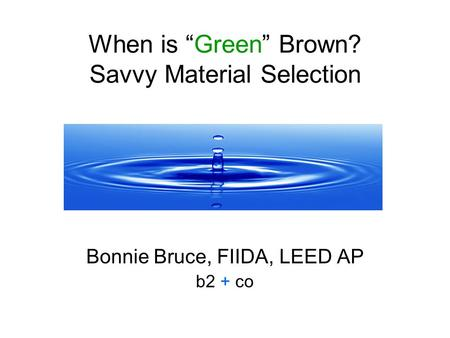 When is Green Brown? Savvy Material Selection Bonnie Bruce, FIIDA, LEED AP b2 + co.