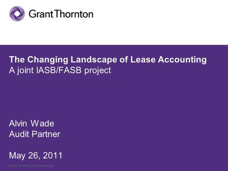 © Grant Thornton. All rights reserved. The Changing Landscape of Lease Accounting A joint IASB/FASB project Alvin Wade Audit Partner May 26, 2011.