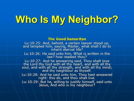 Who Is My Neighbor? The Good Samaritan Lu:10:25: And, behold, a certain lawyer stood up, and tempted him, saying, Master, what shall I do to inherit eternal.