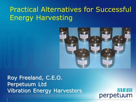 Roy Freeland, C.E.O. Perpetuum Ltd Vibration Energy Harvesters Practical Alternatives for Successful Energy Harvesting.