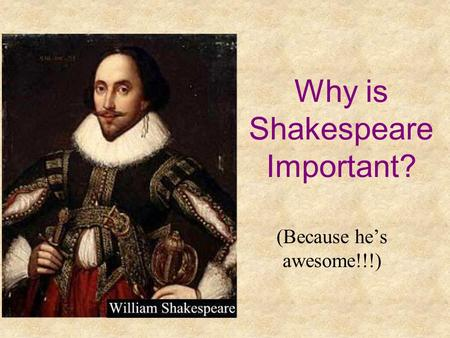 Why is Shakespeare Important? (Because hes awesome!!!)